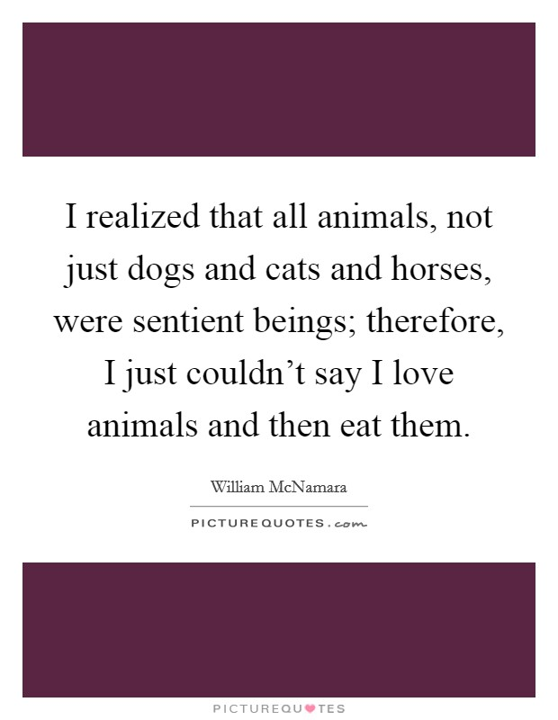 I realized that all animals, not just dogs and cats and horses, were sentient beings; therefore, I just couldn't say I love animals and then eat them Picture Quote #1