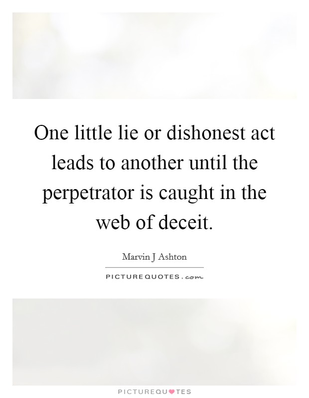 One little lie or dishonest act leads to another until the perpetrator is caught in the web of deceit Picture Quote #1