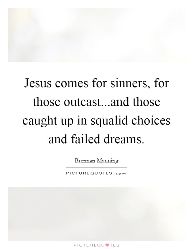 Jesus comes for sinners, for those outcast...and those caught up in squalid choices and failed dreams Picture Quote #1