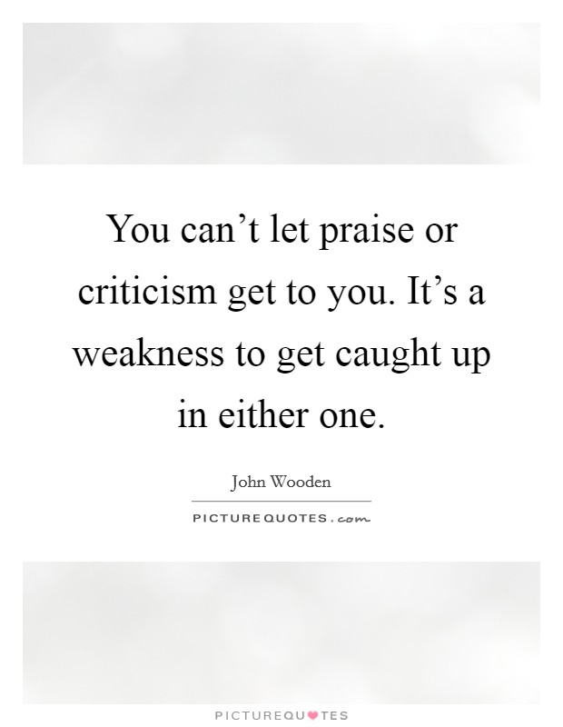 You can't let praise or criticism get to you. It's a weakness to get caught up in either one Picture Quote #1