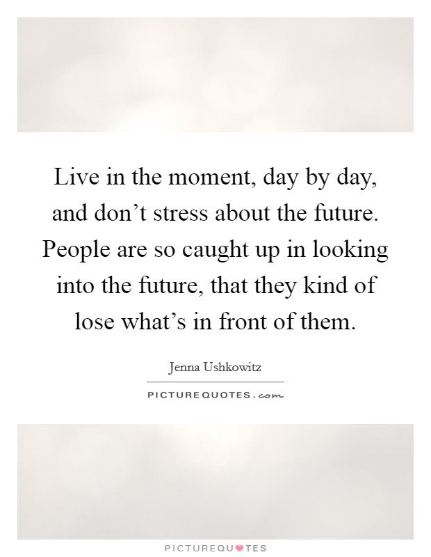 Live in the moment, day by day, and don't stress about the future. People are so caught up in looking into the future, that they kind of lose what's in front of them Picture Quote #1