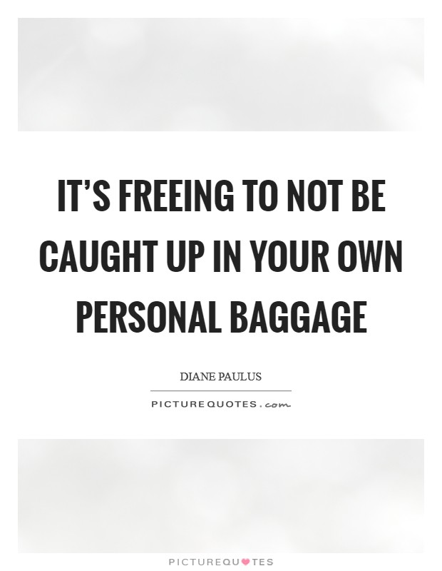 It's freeing to not be caught up in your own personal baggage Picture Quote #1