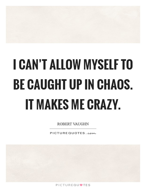 I can't allow myself to be caught up in chaos. It makes me crazy Picture Quote #1