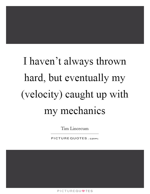 I haven't always thrown hard, but eventually my (velocity) caught up with my mechanics Picture Quote #1
