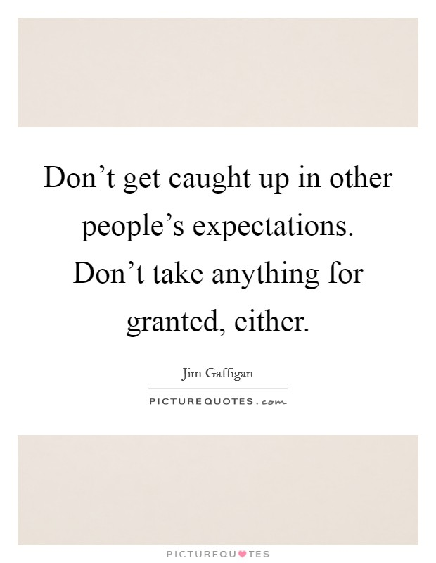 Don't get caught up in other people's expectations. Don't take anything for granted, either Picture Quote #1