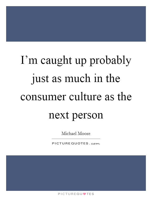 I'm caught up probably just as much in the consumer culture as the next person Picture Quote #1