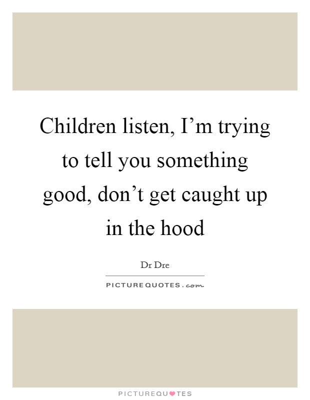Children listen, I'm trying to tell you something good, don't get caught up in the hood Picture Quote #1