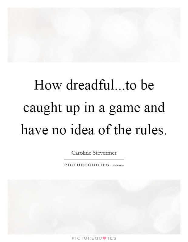 How dreadful...to be caught up in a game and have no idea of the rules Picture Quote #1