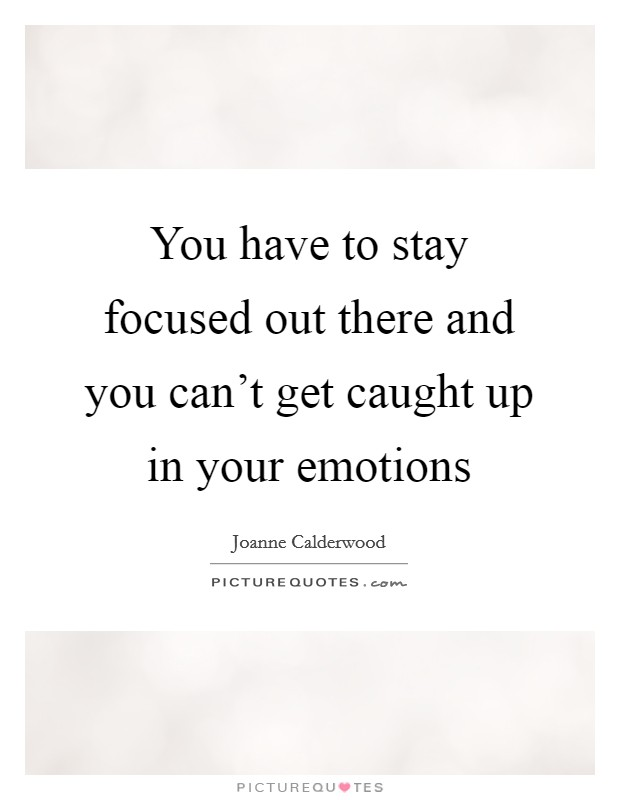 You have to stay focused out there and you can't get caught up in your emotions Picture Quote #1
