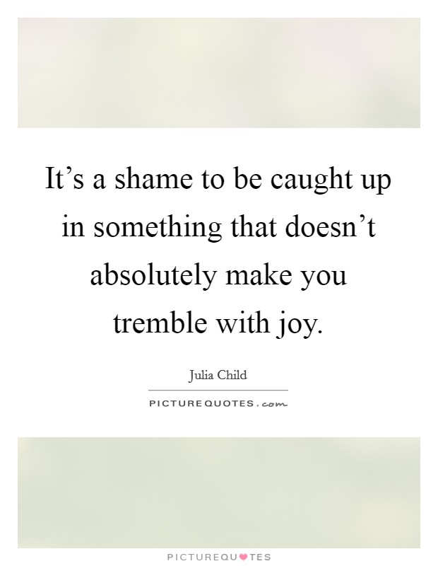 It's a shame to be caught up in something that doesn't absolutely make you tremble with joy Picture Quote #1