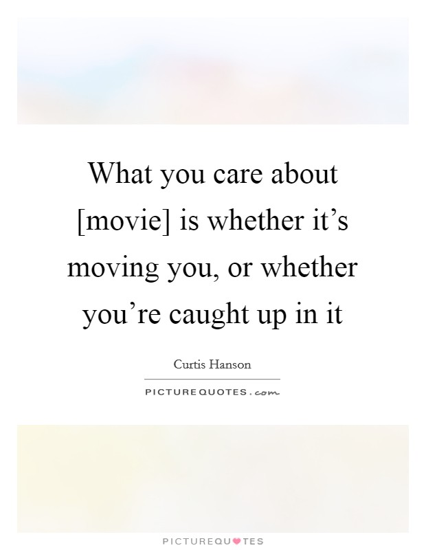 What you care about [movie] is whether it's moving you, or whether you're caught up in it Picture Quote #1