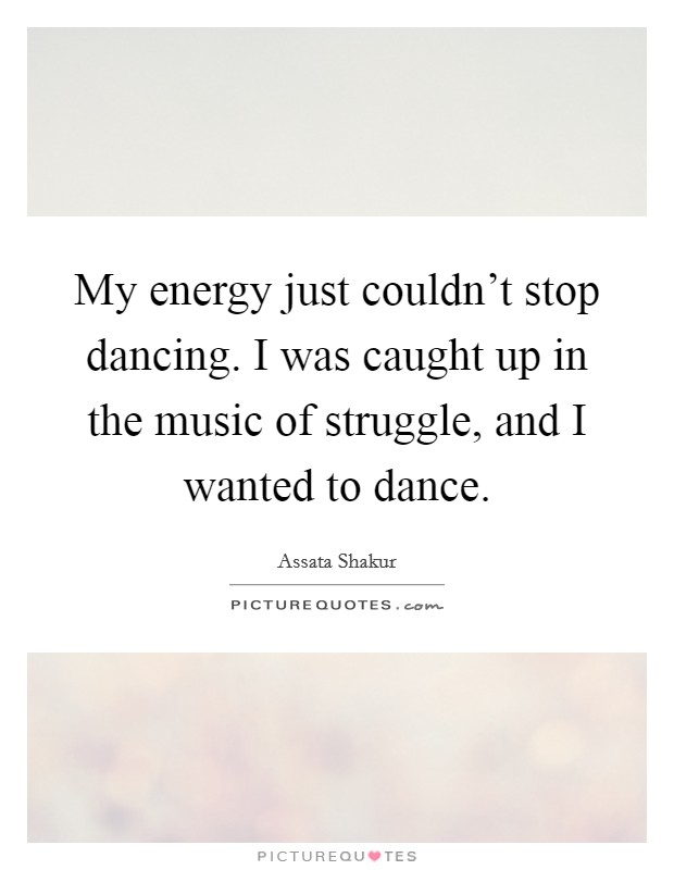 My energy just couldn't stop dancing. I was caught up in the music of struggle, and I wanted to dance Picture Quote #1