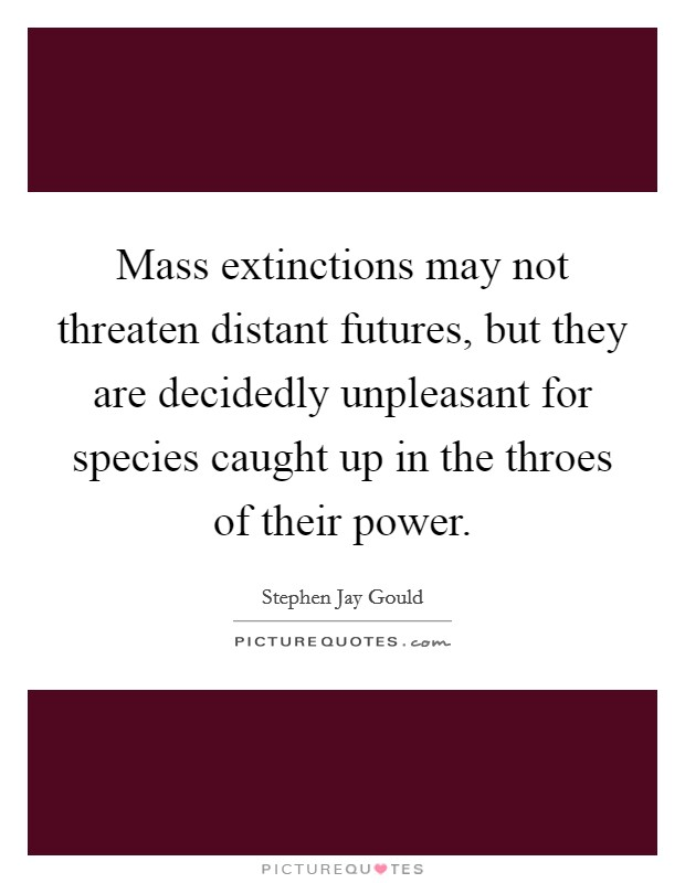 Mass extinctions may not threaten distant futures, but they are decidedly unpleasant for species caught up in the throes of their power Picture Quote #1