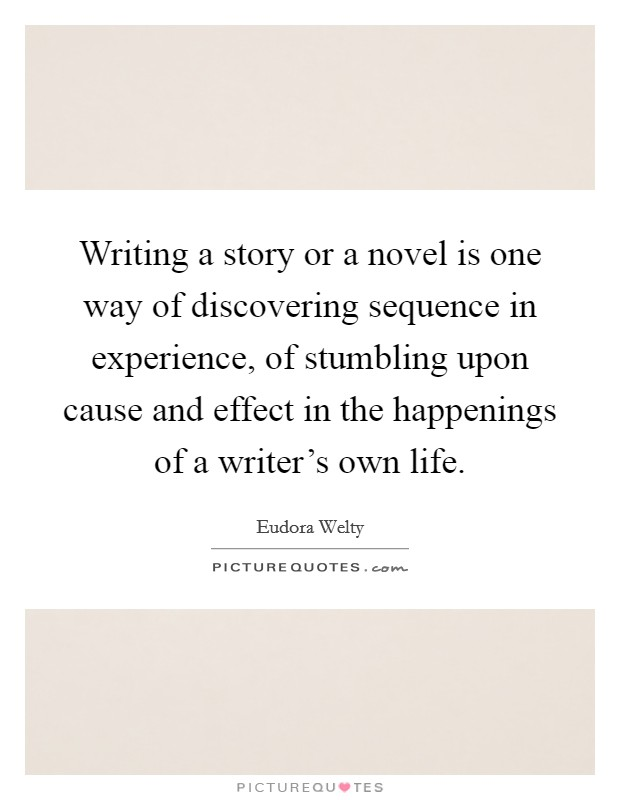 Writing a story or a novel is one way of discovering sequence in experience, of stumbling upon cause and effect in the happenings of a writer's own life Picture Quote #1
