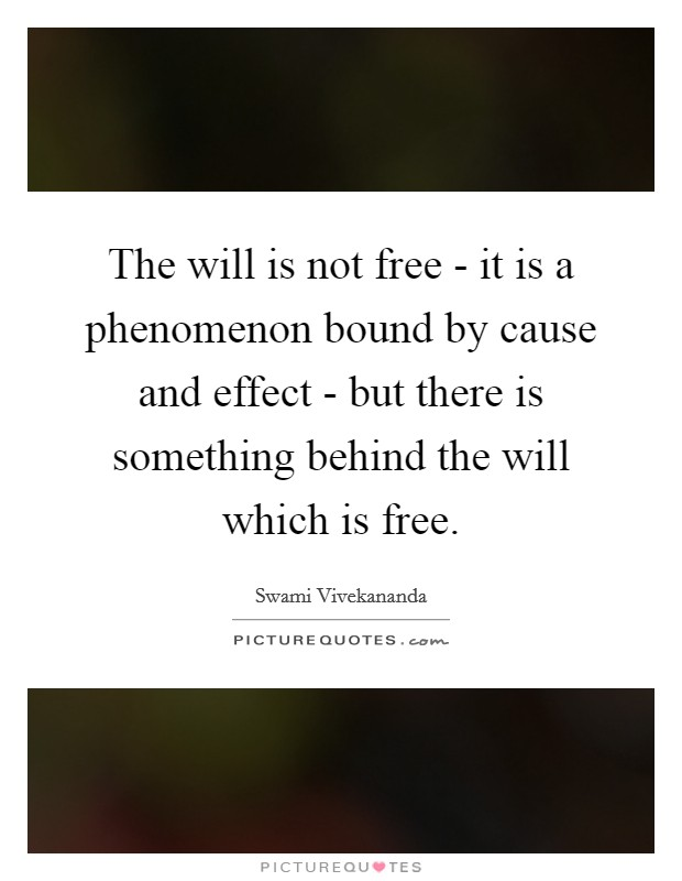 The will is not free - it is a phenomenon bound by cause and effect - but there is something behind the will which is free Picture Quote #1