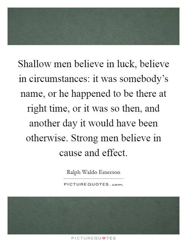 Shallow men believe in luck, believe in circumstances: it was somebody's name, or he happened to be there at right time, or it was so then, and another day it would have been otherwise. Strong men believe in cause and effect Picture Quote #1