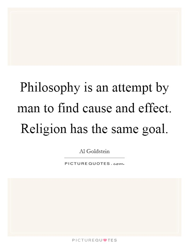 Philosophy is an attempt by man to find cause and effect. Religion has the same goal Picture Quote #1