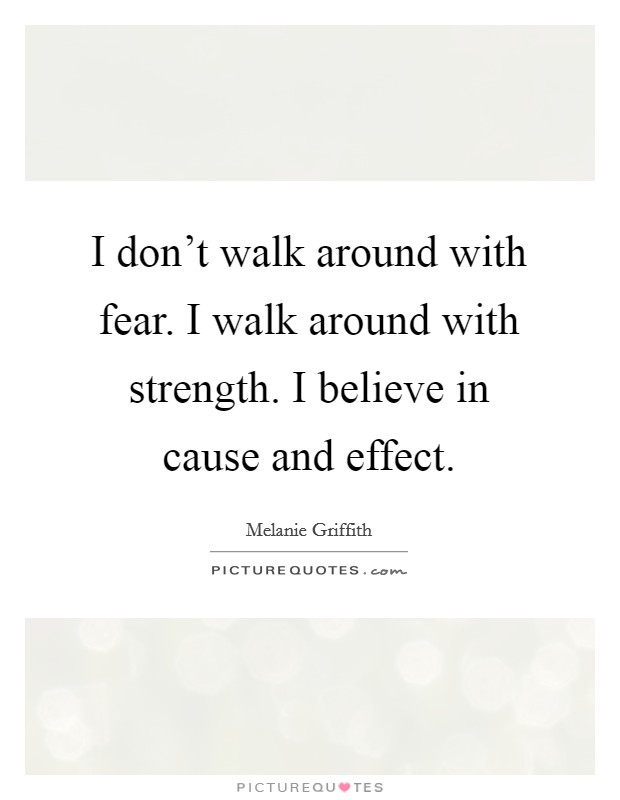 I don't walk around with fear. I walk around with strength. I believe in cause and effect Picture Quote #1