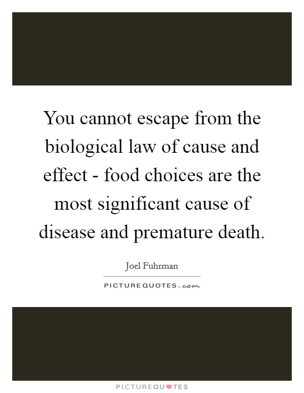 You cannot escape from the biological law of cause and effect - food choices are the most significant cause of disease and premature death Picture Quote #1