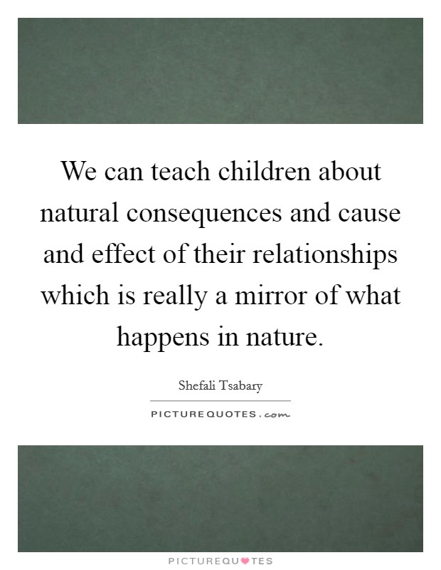 We can teach children about natural consequences and cause and effect of their relationships which is really a mirror of what happens in nature Picture Quote #1
