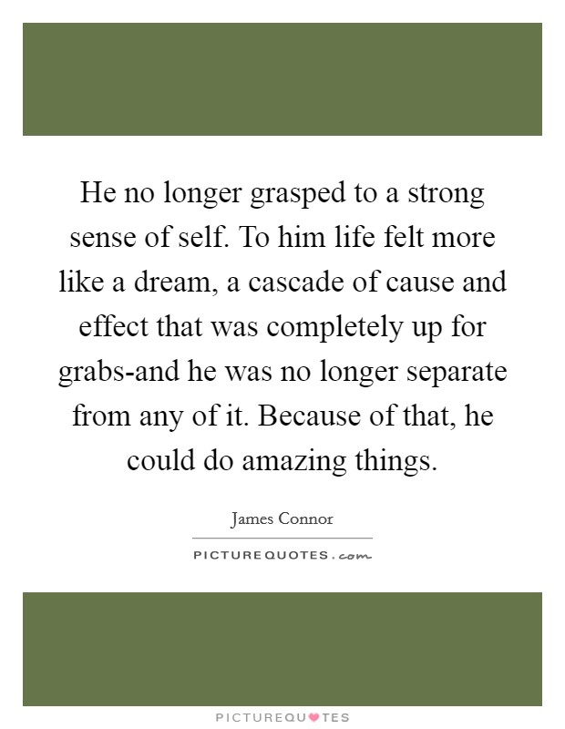 He no longer grasped to a strong sense of self. To him life felt more like a dream, a cascade of cause and effect that was completely up for grabs-and he was no longer separate from any of it. Because of that, he could do amazing things Picture Quote #1