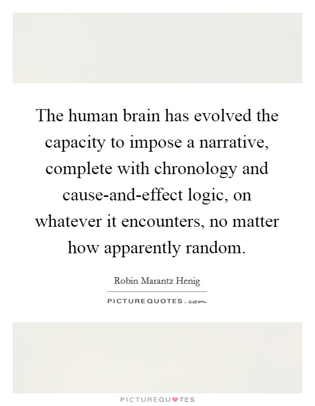 The human brain has evolved the capacity to impose a narrative, complete with chronology and cause-and-effect logic, on whatever it encounters, no matter how apparently random Picture Quote #1