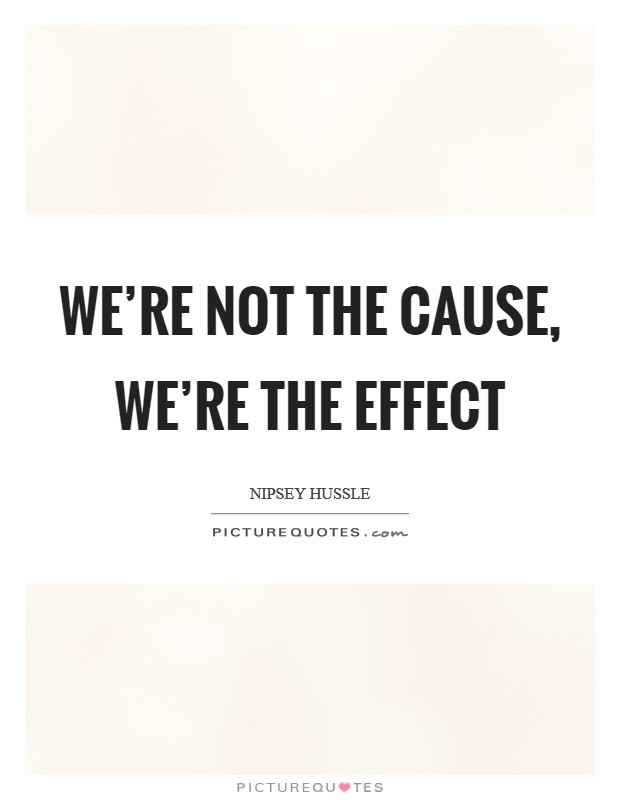 We're not the cause, we're the effect Picture Quote #1