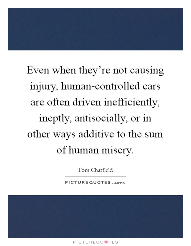 Even when they're not causing injury, human-controlled cars are often driven inefficiently, ineptly, antisocially, or in other ways additive to the sum of human misery Picture Quote #1