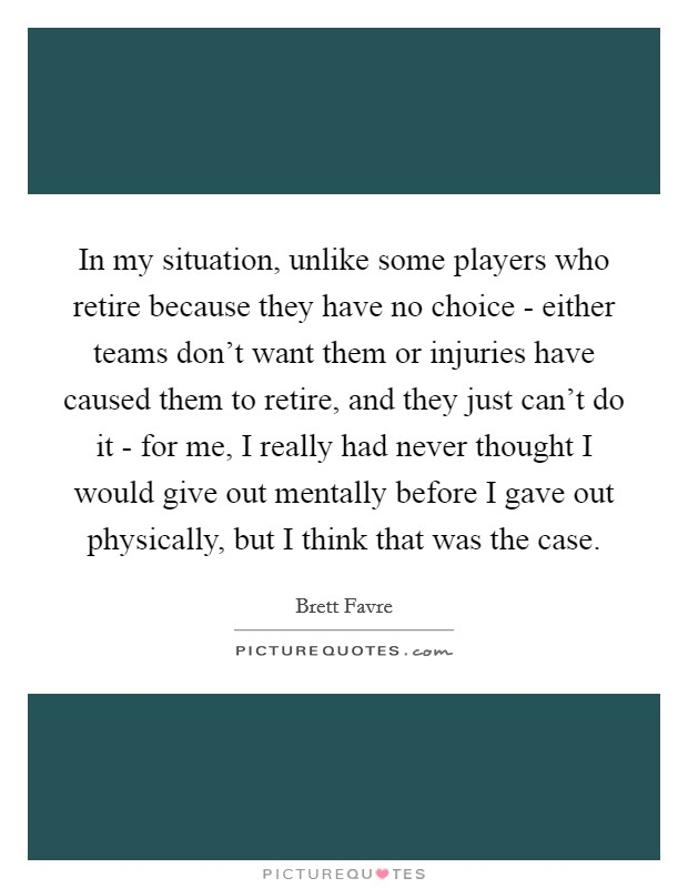 In my situation, unlike some players who retire because they have no choice - either teams don't want them or injuries have caused them to retire, and they just can't do it - for me, I really had never thought I would give out mentally before I gave out physically, but I think that was the case Picture Quote #1