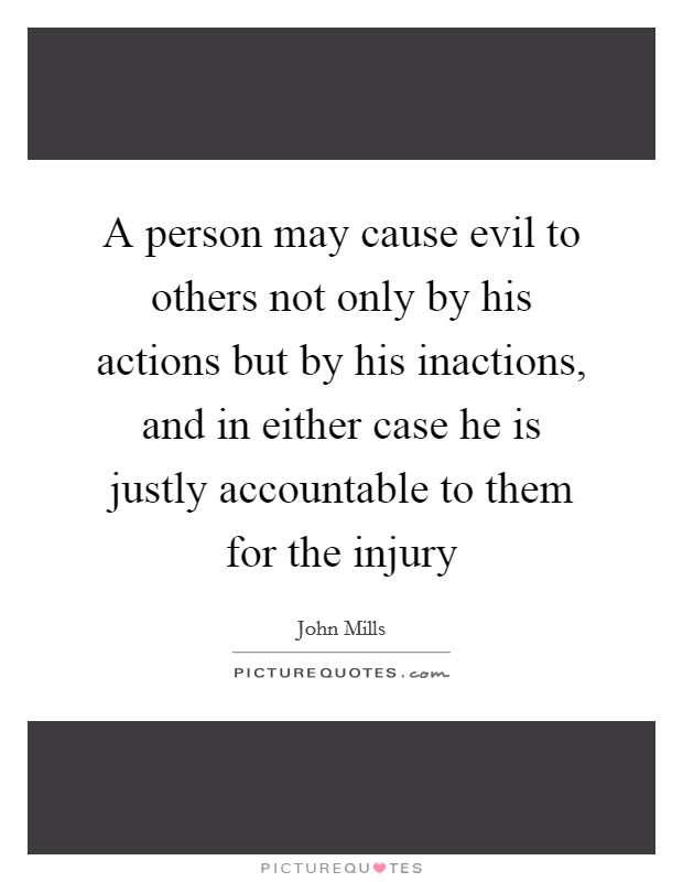 A person may cause evil to others not only by his actions but by his inactions, and in either case he is justly accountable to them for the injury Picture Quote #1
