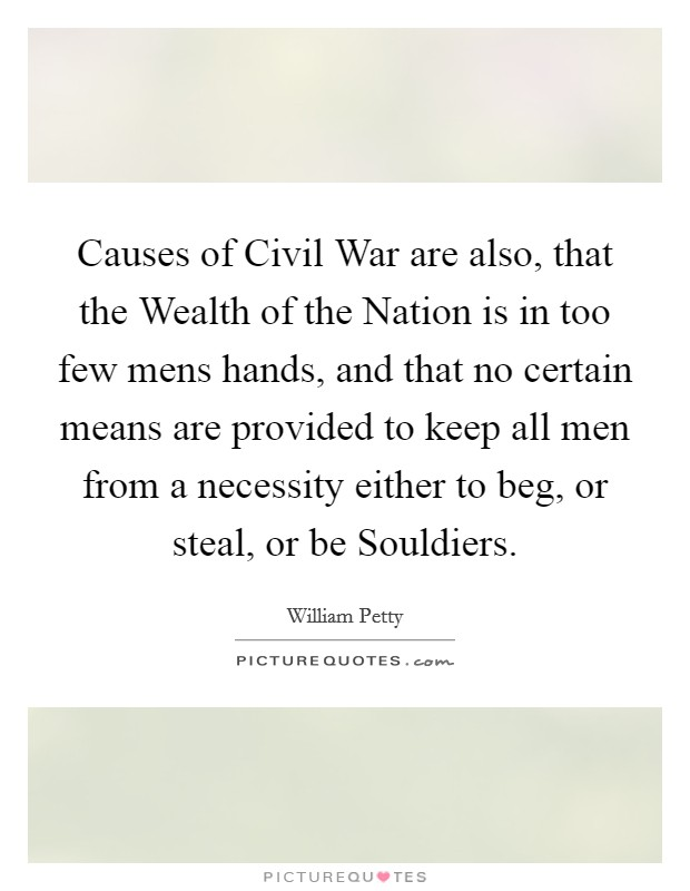 Causes of Civil War are also, that the Wealth of the Nation is in too few mens hands, and that no certain means are provided to keep all men from a necessity either to beg, or steal, or be Souldiers Picture Quote #1