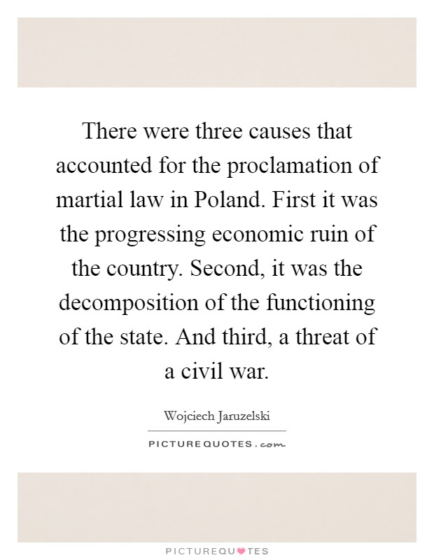 There were three causes that accounted for the proclamation of martial law in Poland. First it was the progressing economic ruin of the country. Second, it was the decomposition of the functioning of the state. And third, a threat of a civil war Picture Quote #1