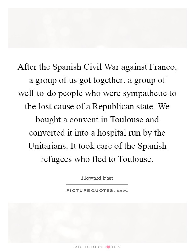 After the Spanish Civil War against Franco, a group of us got together: a group of well-to-do people who were sympathetic to the lost cause of a Republican state. We bought a convent in Toulouse and converted it into a hospital run by the Unitarians. It took care of the Spanish refugees who fled to Toulouse Picture Quote #1
