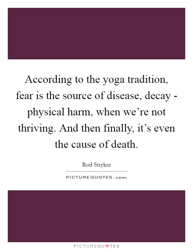 According to the yoga tradition, fear is the source of disease, decay - physical harm, when we're not thriving. And then finally, it's even the cause of death Picture Quote #1