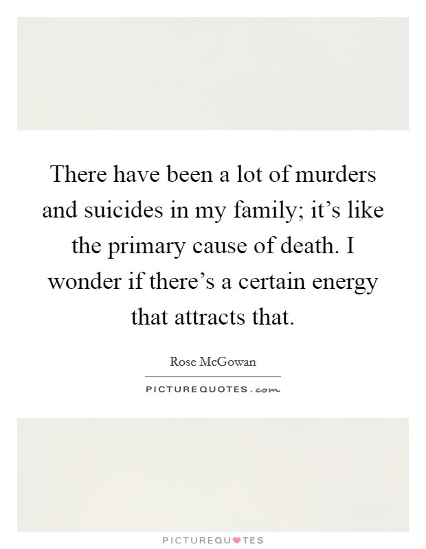There have been a lot of murders and suicides in my family; it's like the primary cause of death. I wonder if there's a certain energy that attracts that Picture Quote #1