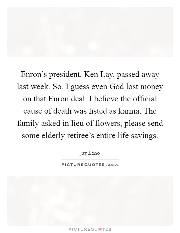 Enron's president, Ken Lay, passed away last week. So, I guess even God lost money on that Enron deal. I believe the official cause of death was listed as karma. The family asked in lieu of flowers, please send some elderly retiree's entire life savings Picture Quote #1