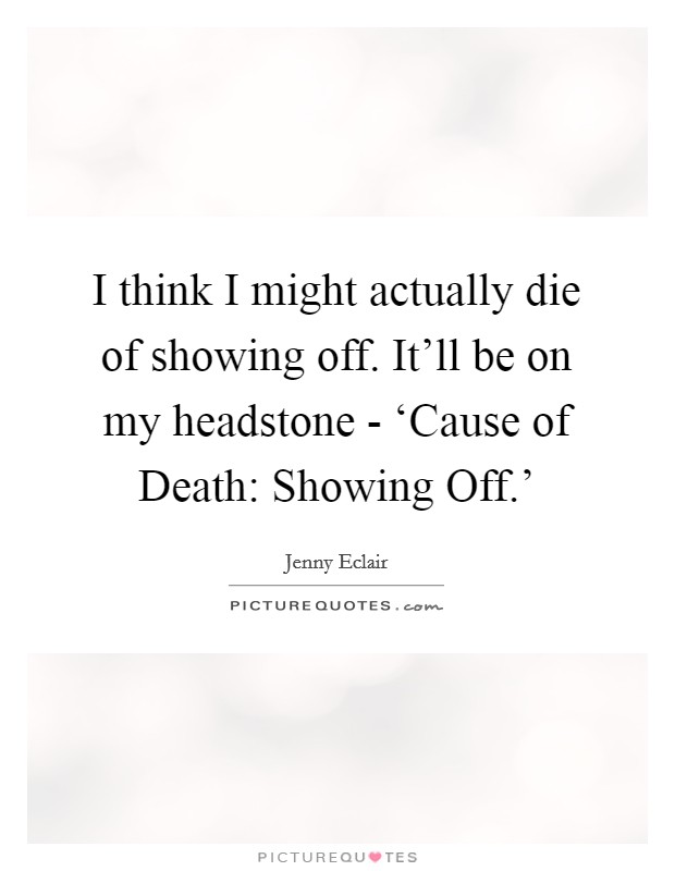 I think I might actually die of showing off. It'll be on my headstone - 'Cause of Death: Showing Off.' Picture Quote #1
