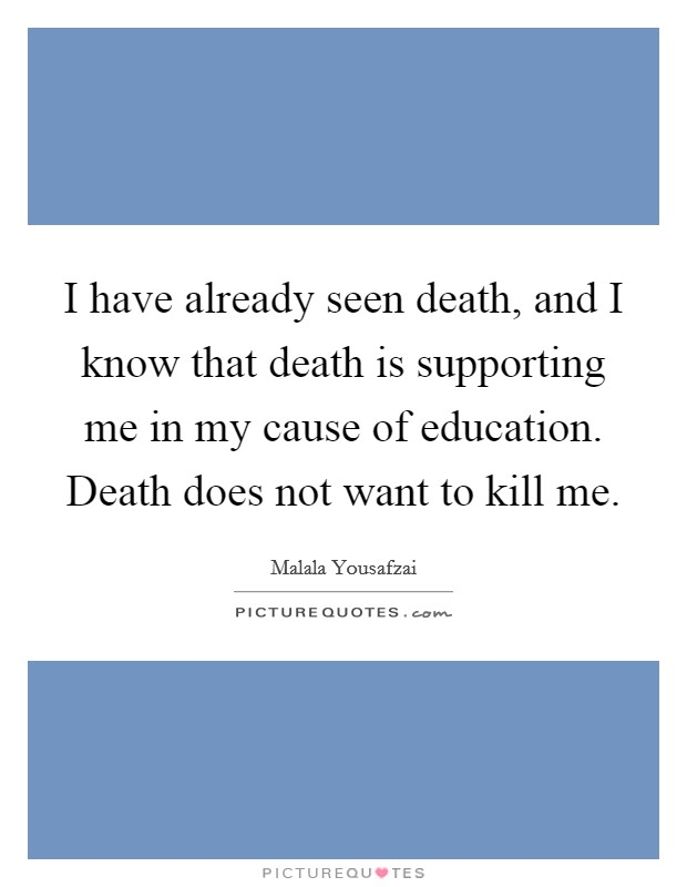 I have already seen death, and I know that death is supporting me in my cause of education. Death does not want to kill me Picture Quote #1