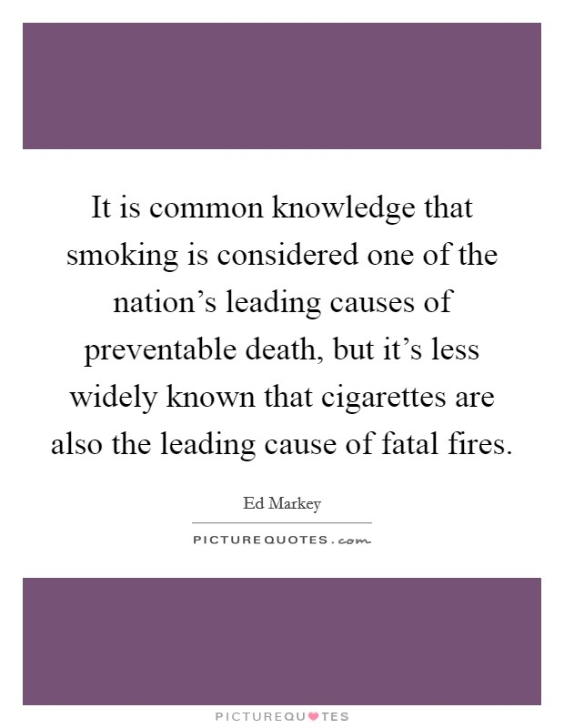 It is common knowledge that smoking is considered one of the nation's leading causes of preventable death, but it's less widely known that cigarettes are also the leading cause of fatal fires. Picture Quote #1