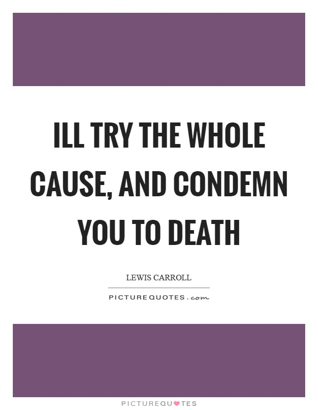 Ill try the whole cause, and condemn you to death Picture Quote #1