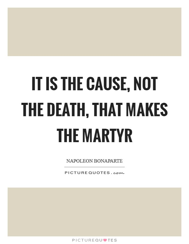 It is the cause, not the death, that makes the martyr Picture Quote #1