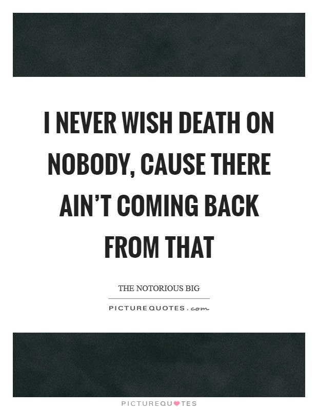 I never wish death on nobody, cause there ain't coming back from that Picture Quote #1