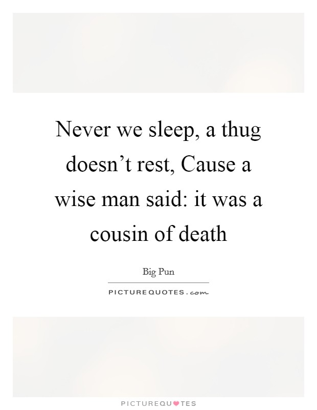 Never we sleep, a thug doesn't rest, Cause a wise man said: it was a cousin of death Picture Quote #1