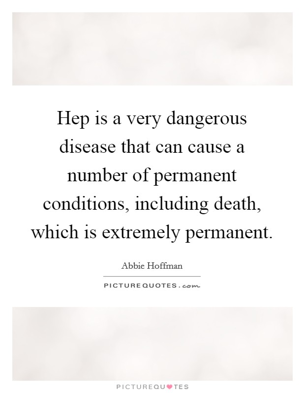 Hep is a very dangerous disease that can cause a number of permanent conditions, including death, which is extremely permanent Picture Quote #1