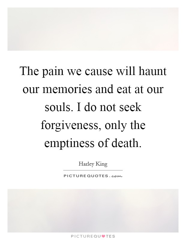 The pain we cause will haunt our memories and eat at our souls. I do not seek forgiveness, only the emptiness of death Picture Quote #1
