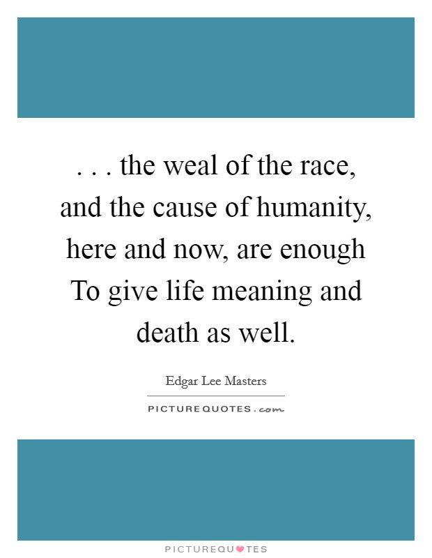 . . . the weal of the race, and the cause of humanity, here and now, are enough To give life meaning and death as well Picture Quote #1