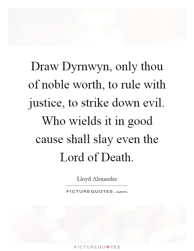Draw Dyrnwyn, only thou of noble worth, to rule with justice, to strike down evil. Who wields it in good cause shall slay even the Lord of Death Picture Quote #1