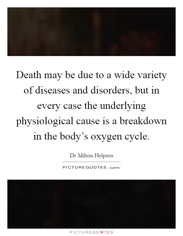 Death may be due to a wide variety of diseases and disorders, but in every case the underlying physiological cause is a breakdown in the body's oxygen cycle Picture Quote #1
