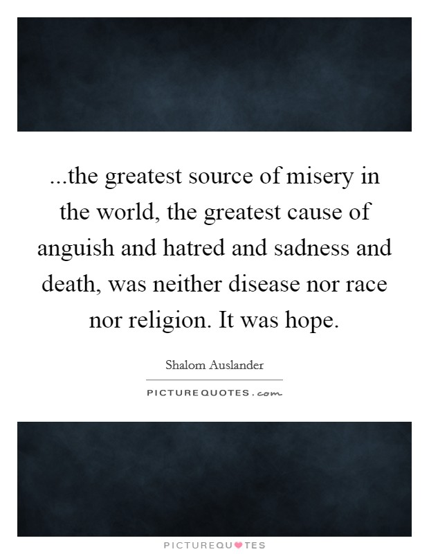 ...the greatest source of misery in the world, the greatest cause of anguish and hatred and sadness and death, was neither disease nor race nor religion. It was hope Picture Quote #1