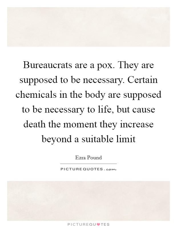 Bureaucrats are a pox. They are supposed to be necessary. Certain chemicals in the body are supposed to be necessary to life, but cause death the moment they increase beyond a suitable limit Picture Quote #1